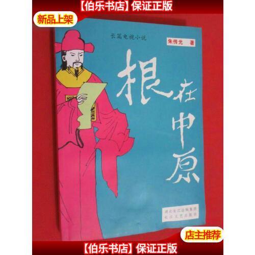 【二手9成新】长篇电视小说根在中原 /朱传光/著 长江